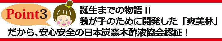Point3 誕生までの物語 我が子のために開発した「爽美林」だから、安心安全の日本炭窯木酢液協会認証!
